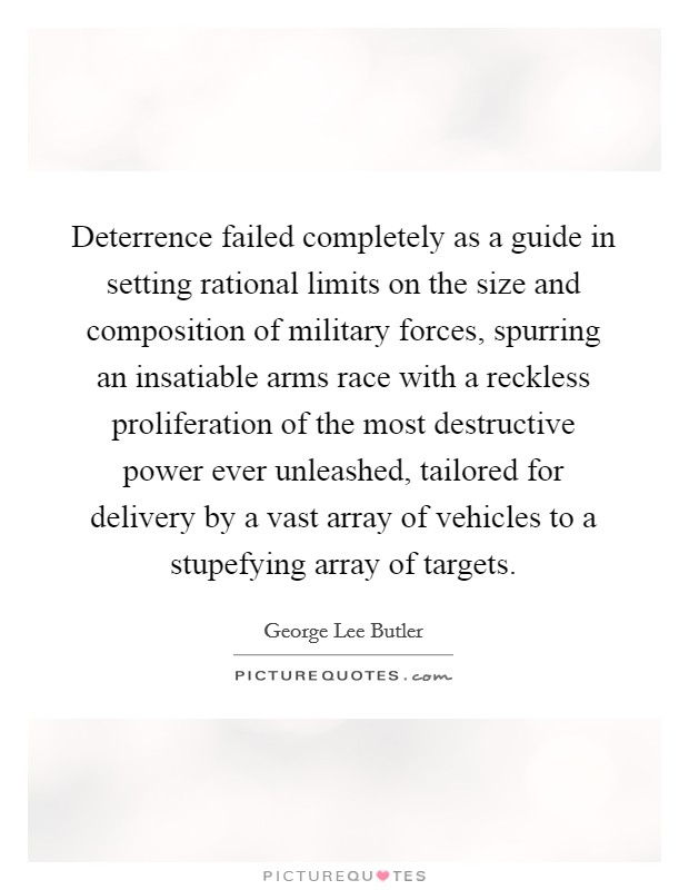 Deterrence failed completely as a guide in setting rational limits on the size and composition of military forces, spurring an insatiable arms race with a reckless proliferation of the most destructive power ever unleashed, tailored for delivery by a vast array of vehicles to a stupefying array of targets Picture Quote #1