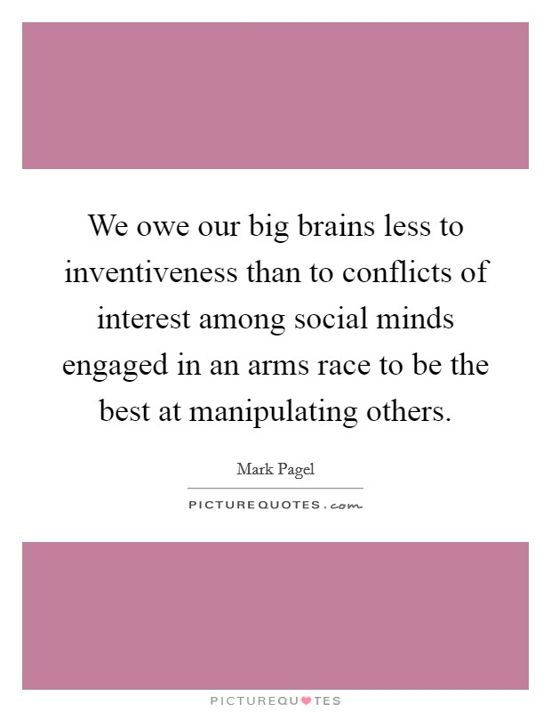 We owe our big brains less to inventiveness than to conflicts of interest among social minds engaged in an arms race to be the best at manipulating others Picture Quote #1