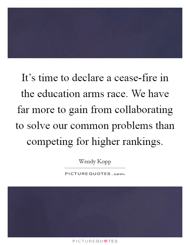 It's time to declare a cease-fire in the education arms race. We have far more to gain from collaborating to solve our common problems than competing for higher rankings Picture Quote #1