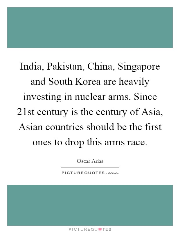 India, Pakistan, China, Singapore and South Korea are heavily investing in nuclear arms. Since 21st century is the century of Asia, Asian countries should be the first ones to drop this arms race Picture Quote #1