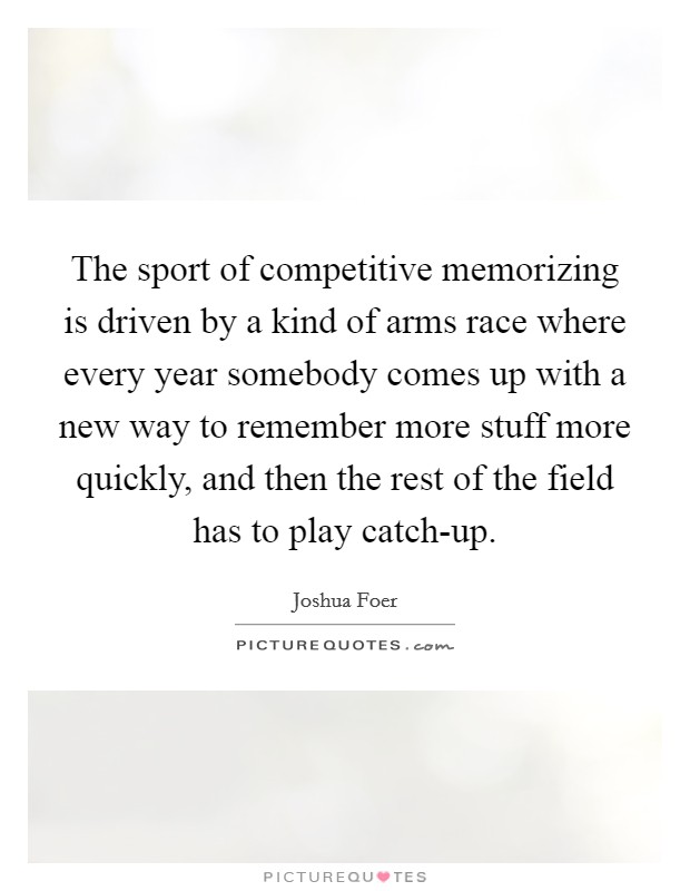 The sport of competitive memorizing is driven by a kind of arms race where every year somebody comes up with a new way to remember more stuff more quickly, and then the rest of the field has to play catch-up Picture Quote #1