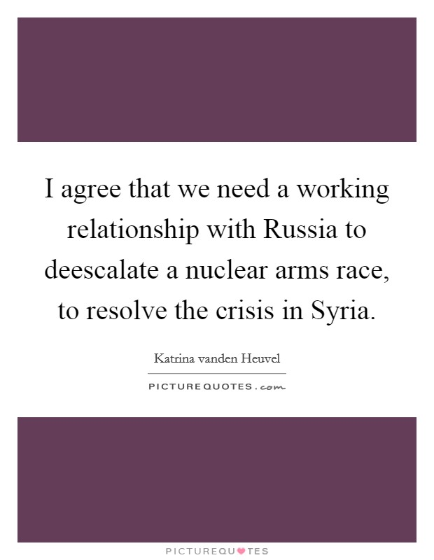 I agree that we need a working relationship with Russia to deescalate a nuclear arms race, to resolve the crisis in Syria Picture Quote #1