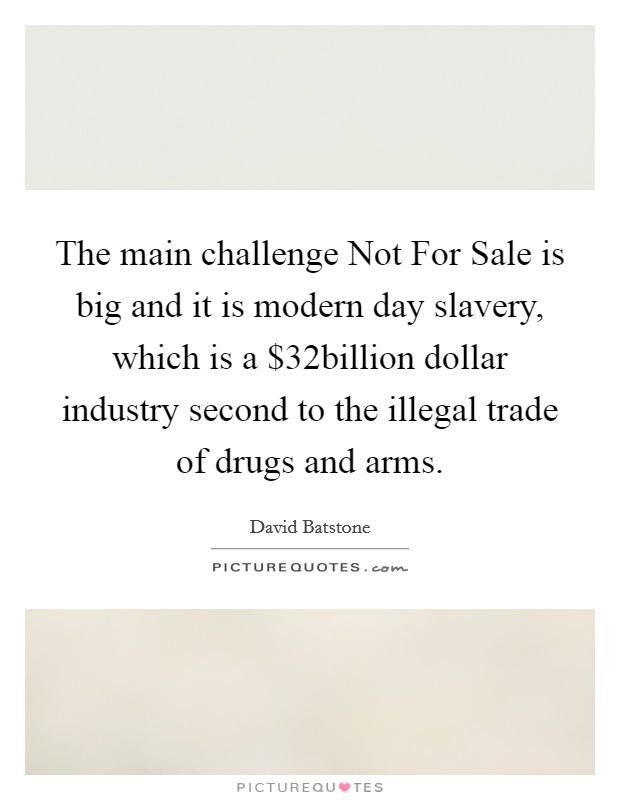The main challenge Not For Sale is big and it is modern day slavery, which is a $32billion dollar industry second to the illegal trade of drugs and arms Picture Quote #1