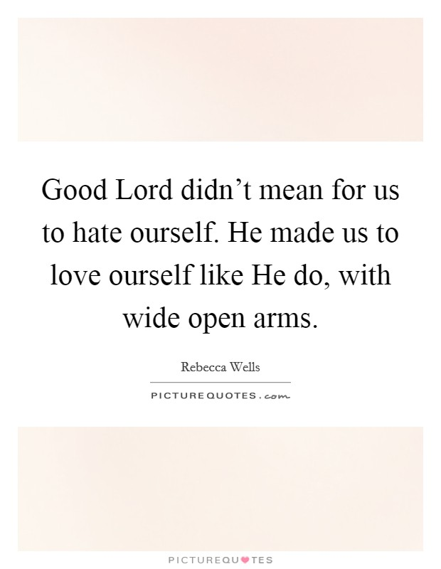 Good Lord didn't mean for us to hate ourself. He made us to love ourself like He do, with wide open arms Picture Quote #1