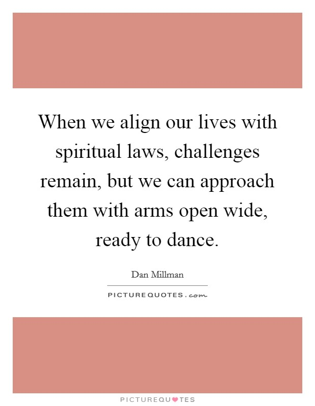 When we align our lives with spiritual laws, challenges remain, but we can approach them with arms open wide, ready to dance Picture Quote #1