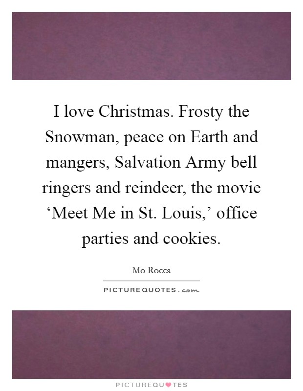 I love Christmas. Frosty the Snowman, peace on Earth and mangers, Salvation Army bell ringers and reindeer, the movie 'Meet Me in St. Louis,' office parties and cookies Picture Quote #1