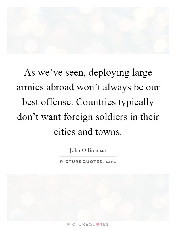 As we've seen, deploying large armies abroad won't always be our best offense. Countries typically don't want foreign soldiers in their cities and towns. Picture Quote #1