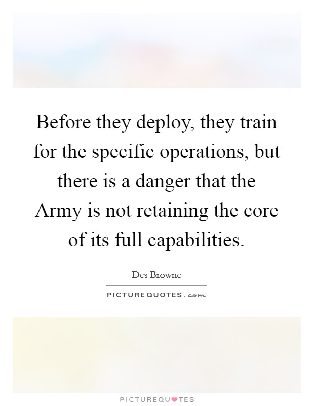 Before they deploy, they train for the specific operations, but there is a danger that the Army is not retaining the core of its full capabilities Picture Quote #1