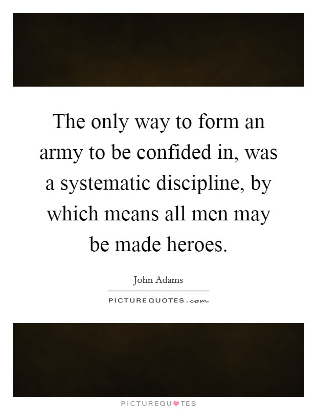 The only way to form an army to be confided in, was a systematic discipline, by which means all men may be made heroes Picture Quote #1