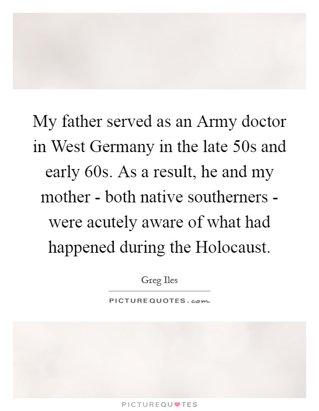 My father served as an Army doctor in West Germany in the late  50s and early  60s. As a result, he and my mother - both native southerners - were acutely aware of what had happened during the Holocaust Picture Quote #1