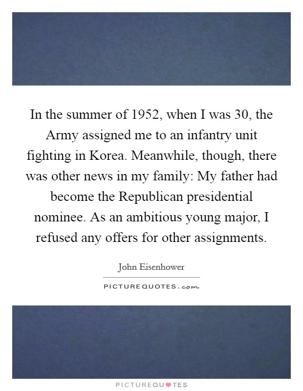 In the summer of 1952, when I was 30, the Army assigned me to an infantry unit fighting in Korea. Meanwhile, though, there was other news in my family: My father had become the Republican presidential nominee. As an ambitious young major, I refused any offers for other assignments Picture Quote #1