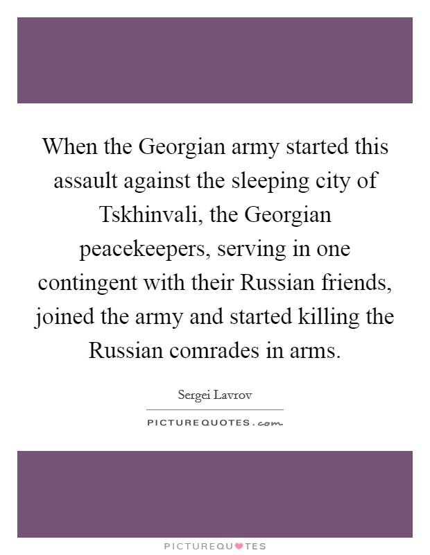 When the Georgian army started this assault against the sleeping city of Tskhinvali, the Georgian peacekeepers, serving in one contingent with their Russian friends, joined the army and started killing the Russian comrades in arms Picture Quote #1