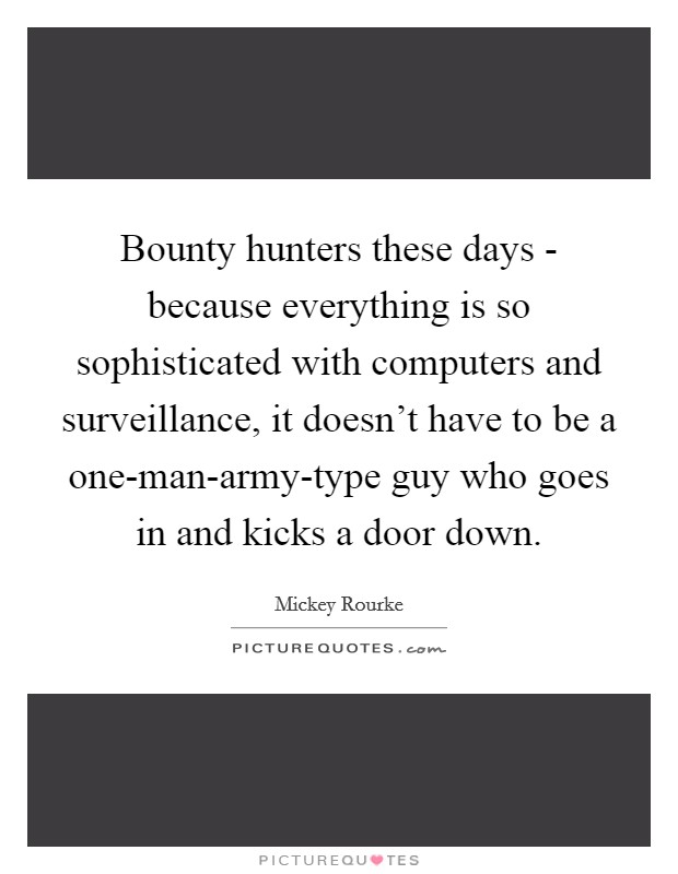 Bounty hunters these days - because everything is so sophisticated with computers and surveillance, it doesn't have to be a one-man-army-type guy who goes in and kicks a door down. Picture Quote #1
