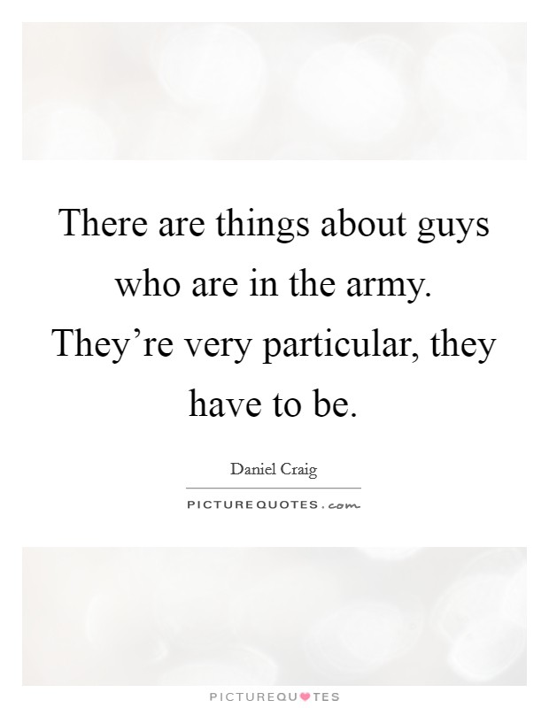There are things about guys who are in the army. They're very particular, they have to be Picture Quote #1
