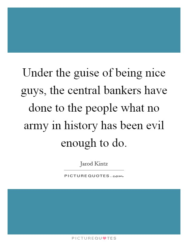Under the guise of being nice guys, the central bankers have done to the people what no army in history has been evil enough to do Picture Quote #1
