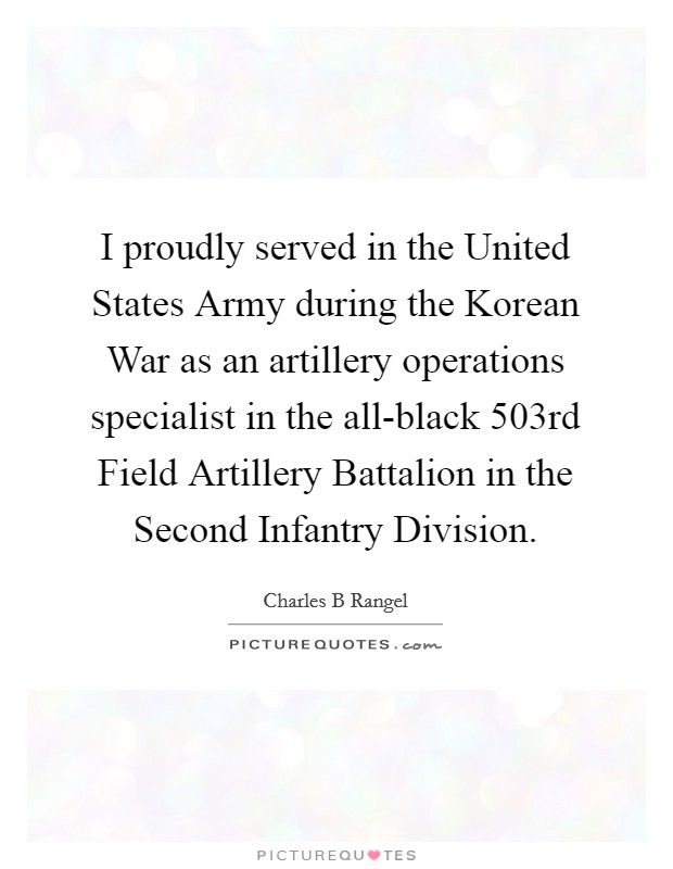 I proudly served in the United States Army during the Korean War as an artillery operations specialist in the all-black 503rd Field Artillery Battalion in the Second Infantry Division Picture Quote #1