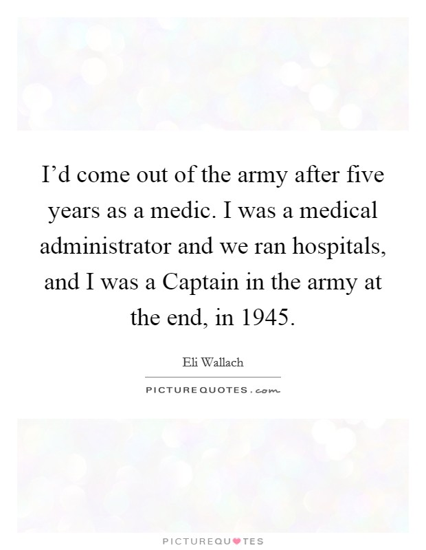 I'd come out of the army after five years as a medic. I was a medical administrator and we ran hospitals, and I was a Captain in the army at the end, in 1945 Picture Quote #1