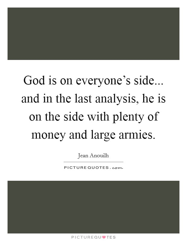 God is on everyone's side... and in the last analysis, he is on the side with plenty of money and large armies Picture Quote #1
