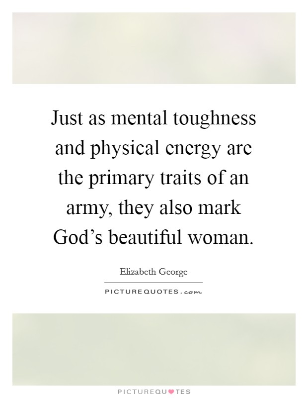 Just as mental toughness and physical energy are the primary traits of an army, they also mark God's beautiful woman Picture Quote #1