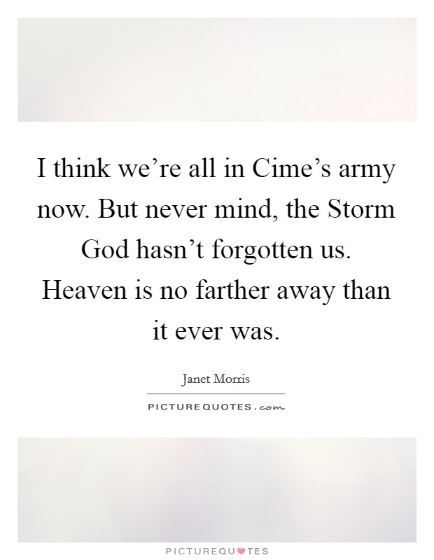I think we're all in Cime's army now. But never mind, the Storm God hasn't forgotten us. Heaven is no farther away than it ever was Picture Quote #1