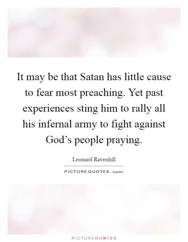 It may be that Satan has little cause to fear most preaching. Yet past experiences sting him to rally all his infernal army to fight against God's people praying Picture Quote #1