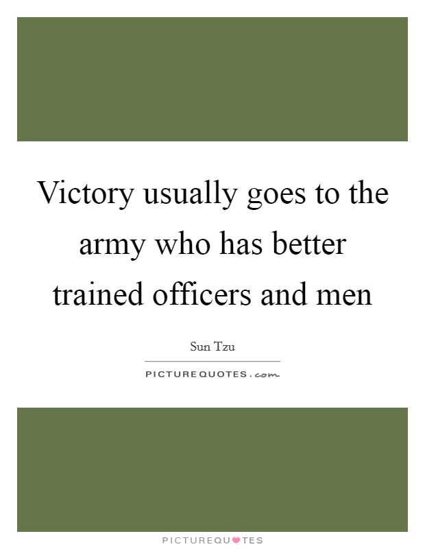 Victory usually goes to the army who has better trained officers and men Picture Quote #1