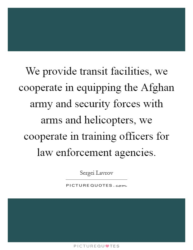 We provide transit facilities, we cooperate in equipping the Afghan army and security forces with arms and helicopters, we cooperate in training officers for law enforcement agencies Picture Quote #1