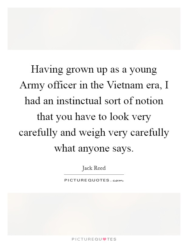 Having grown up as a young Army officer in the Vietnam era, I had an instinctual sort of notion that you have to look very carefully and weigh very carefully what anyone says. Picture Quote #1
