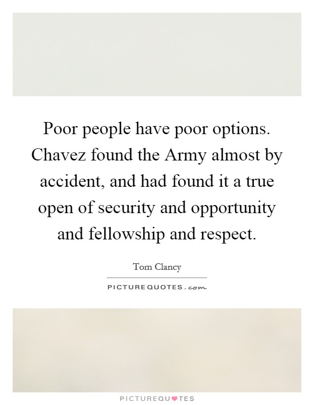 Poor people have poor options. Chavez found the Army almost by accident, and had found it a true open of security and opportunity and fellowship and respect Picture Quote #1