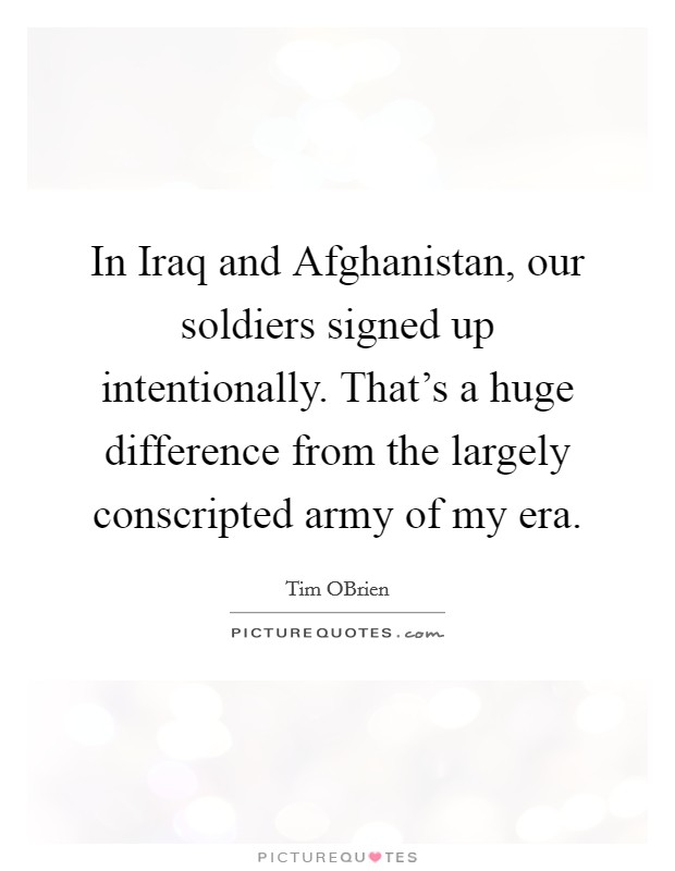 In Iraq and Afghanistan, our soldiers signed up intentionally. That's a huge difference from the largely conscripted army of my era Picture Quote #1