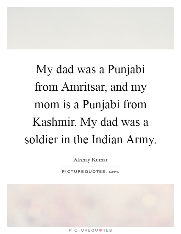 My dad was a Punjabi from Amritsar, and my mom is a Punjabi from Kashmir. My dad was a soldier in the Indian Army Picture Quote #1