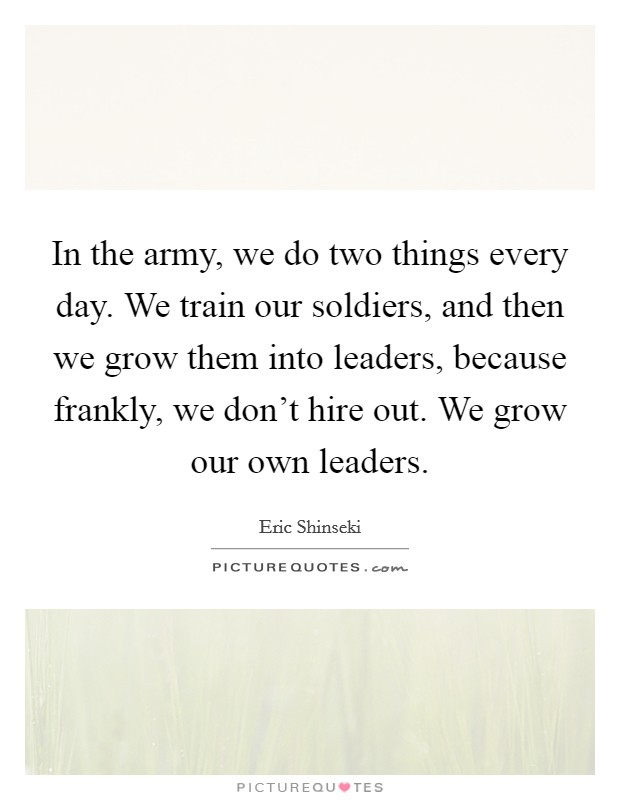 In the army, we do two things every day. We train our soldiers, and then we grow them into leaders, because frankly, we don't hire out. We grow our own leaders Picture Quote #1
