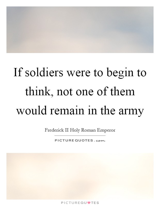 If soldiers were to begin to think, not one of them would remain in the army Picture Quote #1