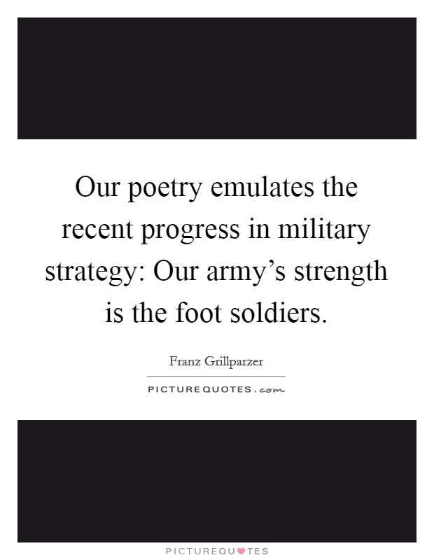 Our poetry emulates the recent progress in military strategy: Our army's strength is the foot soldiers Picture Quote #1