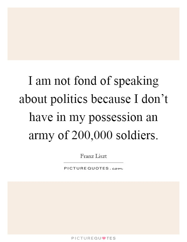 I am not fond of speaking about politics because I don't have in my possession an army of 200,000 soldiers Picture Quote #1