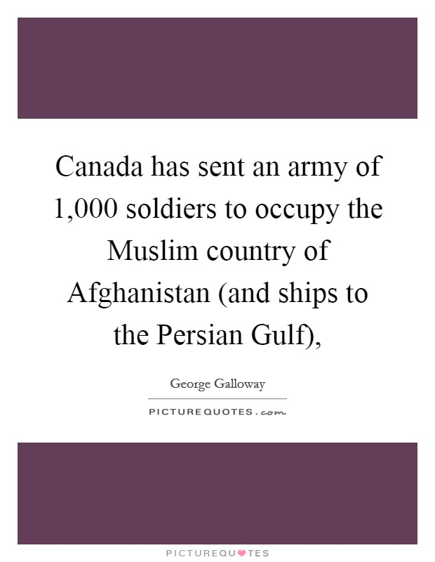 Canada has sent an army of 1,000 soldiers to occupy the Muslim country of Afghanistan (and ships to the Persian Gulf), Picture Quote #1