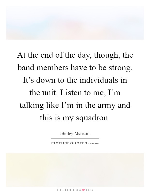 At the end of the day, though, the band members have to be strong. It's down to the individuals in the unit. Listen to me, I'm talking like I'm in the army and this is my squadron. Picture Quote #1