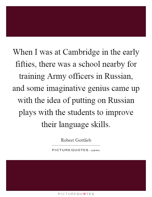 When I was at Cambridge in the early fifties, there was a school nearby for training Army officers in Russian, and some imaginative genius came up with the idea of putting on Russian plays with the students to improve their language skills Picture Quote #1