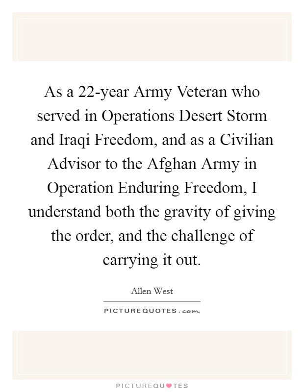 As a 22-year Army Veteran who served in Operations Desert Storm and Iraqi Freedom, and as a Civilian Advisor to the Afghan Army in Operation Enduring Freedom, I understand both the gravity of giving the order, and the challenge of carrying it out Picture Quote #1