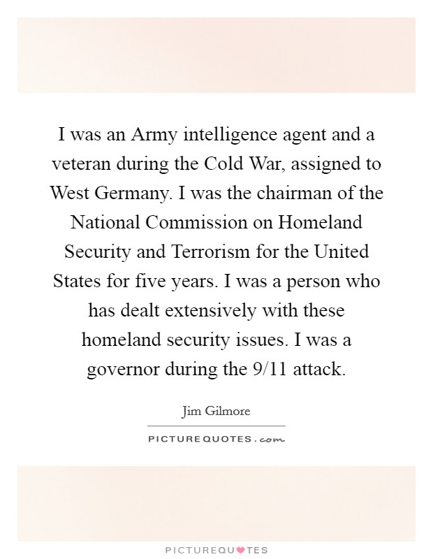 I was an Army intelligence agent and a veteran during the Cold War, assigned to West Germany. I was the chairman of the National Commission on Homeland Security and Terrorism for the United States for five years. I was a person who has dealt extensively with these homeland security issues. I was a governor during the 9/11 attack Picture Quote #1