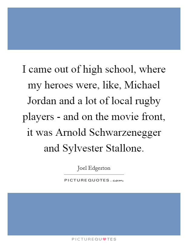 I came out of high school, where my heroes were, like, Michael Jordan and a lot of local rugby players - and on the movie front, it was Arnold Schwarzenegger and Sylvester Stallone Picture Quote #1