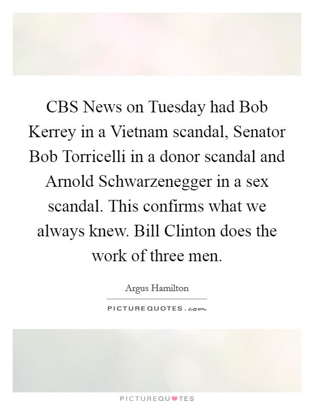 CBS News on Tuesday had Bob Kerrey in a Vietnam scandal, Senator Bob Torricelli in a donor scandal and Arnold Schwarzenegger in a sex scandal. This confirms what we always knew. Bill Clinton does the work of three men Picture Quote #1