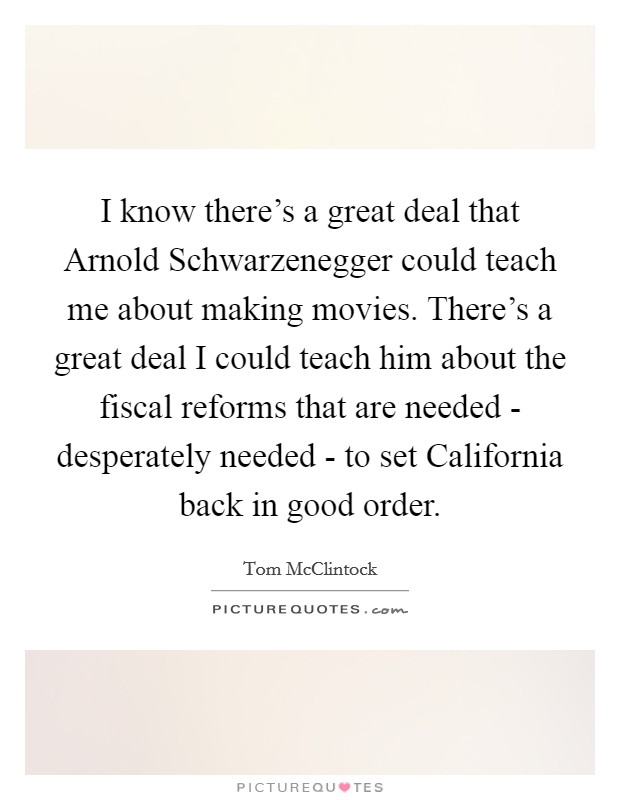 I know there's a great deal that Arnold Schwarzenegger could teach me about making movies. There's a great deal I could teach him about the fiscal reforms that are needed - desperately needed - to set California back in good order Picture Quote #1
