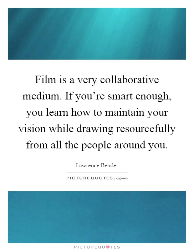 Film is a very collaborative medium. If you're smart enough, you learn how to maintain your vision while drawing resourcefully from all the people around you. Picture Quote #1