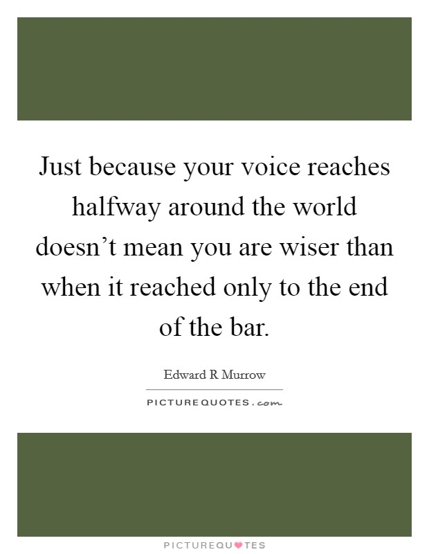 Just because your voice reaches halfway around the world doesn't mean you are wiser than when it reached only to the end of the bar Picture Quote #1