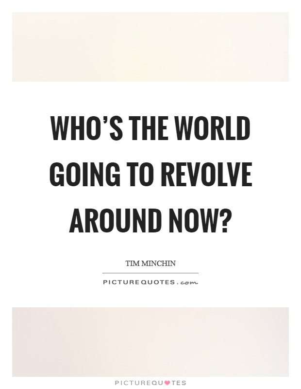 Who's the world going to revolve around now? Picture Quote #1