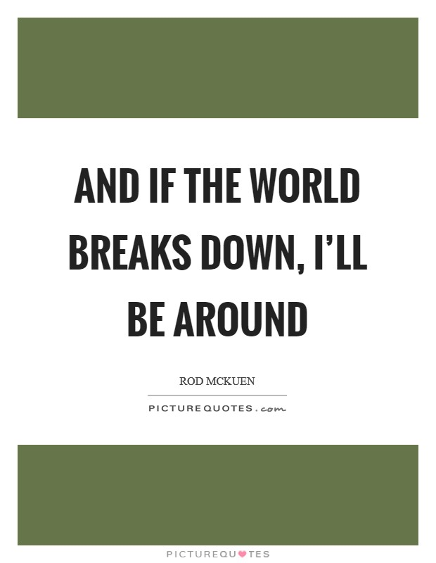 And if the world breaks down, I'll be around Picture Quote #1