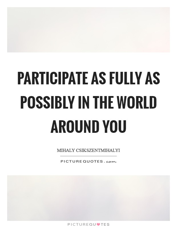 Participate as fully as possibly in the world around you Picture Quote #1