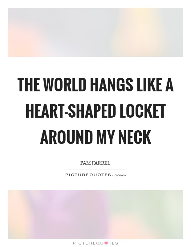 The world hangs like a heart-shaped locket around my neck Picture Quote #1