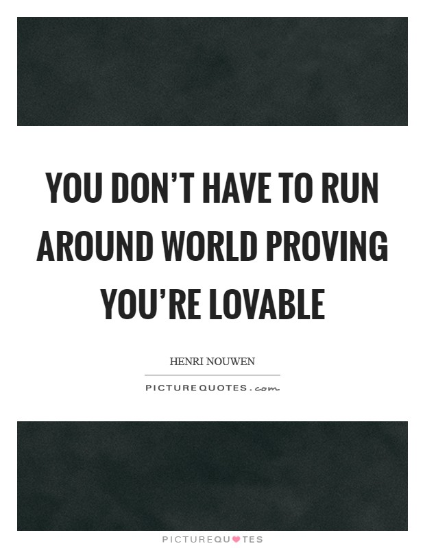 You don't have to run around world proving you're lovable Picture Quote #1